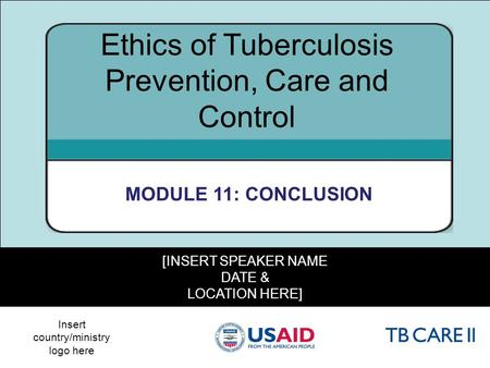 1 [INSERT SPEAKER NAME DATE & LOCATION HERE] Ethics of Tuberculosis Prevention, Care and Control MODULE 11: CONCLUSION Insert country/ministry logo here.