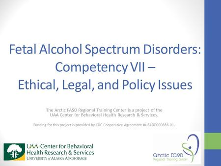 Fetal Alcohol Spectrum Disorders: Competency VII – Ethical, Legal, and Policy Issues The Arctic FASD Regional Training Center is a project of the UAA Center.