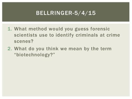 "1.What method would you guess forensic scientists use to identify criminals at crime scenes? 2.What do you think we mean by the term ""biotechnology?"" BELLRINGER-5/4/15."