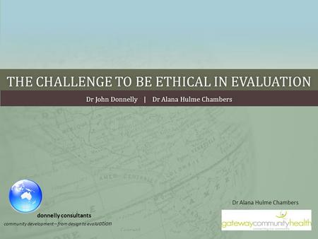 THE CHALLENGE TO BE ETHICAL IN EVALUATIONTHE CHALLENGE TO BE ETHICAL IN EVALUATION Dr John Donnelly | Dr Alana Hulme ChambersDr John Donnelly | Dr Alana.