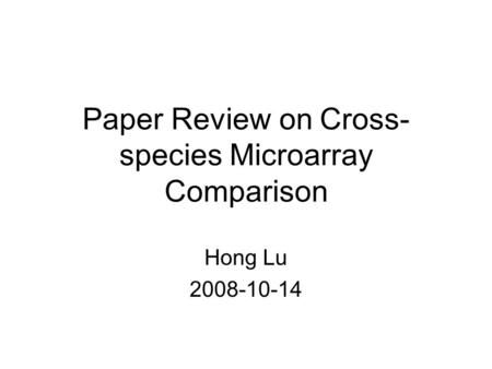 Paper Review on Cross- species Microarray Comparison Hong Lu 2008-10-14.