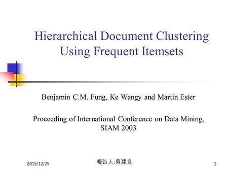 2015/12/251 Hierarchical Document Clustering Using Frequent Itemsets Benjamin C.M. Fung, Ke Wangy and Martin Ester Proceeding of International Conference.