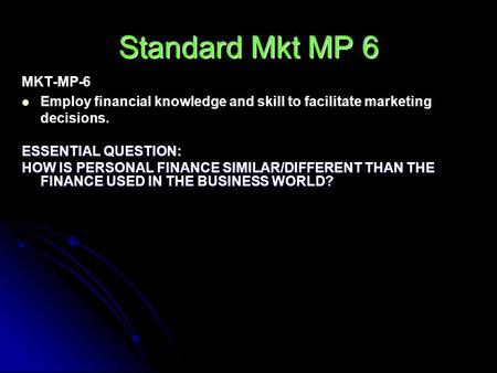 Standard Mkt MP 6 MKT-MP-6 Employ financial knowledge and skill to facilitate marketing decisions. ESSENTIAL QUESTION: HOW IS PERSONAL FINANCE SIMILAR/DIFFERENT.