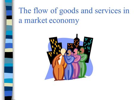 The flow of goods and services in a market economy.