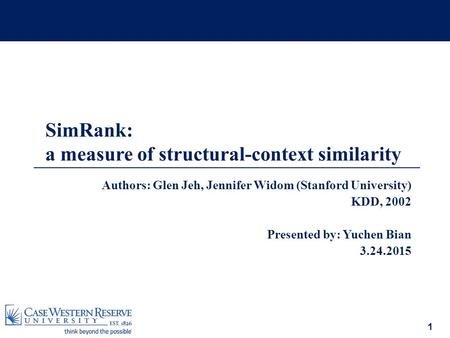 1 Authors: Glen Jeh, Jennifer Widom (Stanford University) KDD, 2002 Presented by: Yuchen Bian 3.24.2015 SimRank: a measure of structural-context similarity.