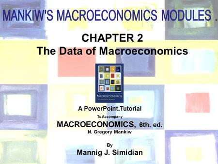 Chapter Two 1 ® CHAPTER 2 The Data of Macroeconomics A PowerPoint  Tutorial To Accompany MACROECONOMICS, 6th. ed. N. Gregory Mankiw By Mannig J. Simidian.
