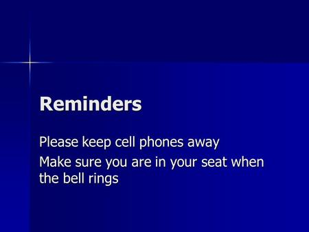 Reminders Please keep cell phones away Make sure you are in your seat when the bell rings.