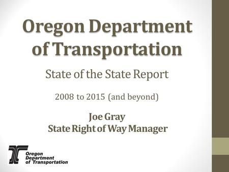 Oregon Department of Transportation 2008 to 2015 (and beyond) State of the State Report Joe Gray State Right of Way Manager.