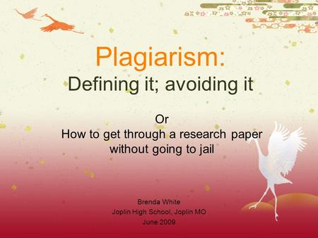 Plagiarism: Defining it; avoiding it Brenda White Joplin High School, Joplin MO June 2009 Or How to get through a research paper without going to jail.