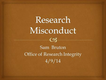Sam Bruton Office of Research Integrity 4/9/14. Research Misconduct (narrow sense): Fabrication, Falsification and Plagiarism (FF&P) Research Misconduct.
