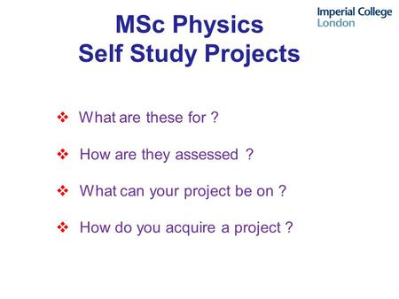 MSc Physics Self Study Projects  What are these for ?  How are they assessed ?  What can your project be on ?  How do you acquire a project ?