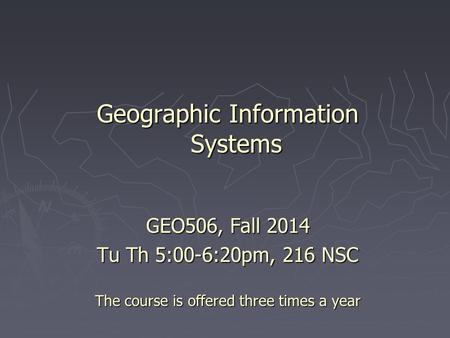 Geographic Information Systems GEO506, Fall 2014 Tu Th 5:00-6:20pm, 216 NSC The course is offered three times a year.