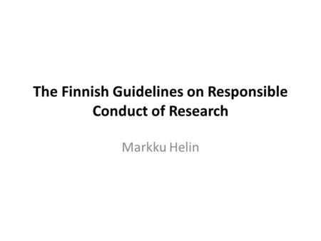 The Finnish Guidelines on Responsible Conduct of Research Markku Helin.