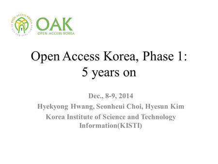 Open Access Korea, Phase 1: 5 years on Dec., 8-9, 2014 Hyekyong Hwang, Seonheui Choi, Hyesun Kim Korea Institute of Science and Technology Information(KISTI)