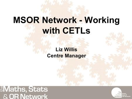 MSOR Network - Working with CETLs Liz Willis Centre Manager.
