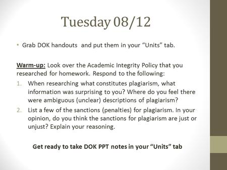 "Tuesday 08/12 Grab DOK handouts and put them in your ""Units"" tab. Warm-up: Look over the Academic Integrity Policy that you researched for homework. Respond."