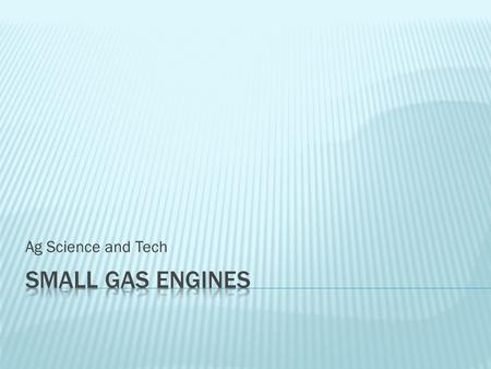 Ag Science and Tech.  Understand correct safety procedures when working with small gas engines in the shop.  Identify tools used when working with small.