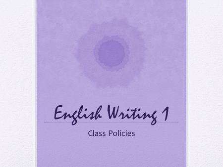 English Writing 1 Class Policies. Important to note Writing classes meet twice a week, therefore this class is worth twice as much as other SII classes.
