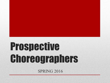Prospective Choreographers SPRING 2016. Audition Every prospective choreographer auditions Past choreographers are not automatically chosen Audition process: