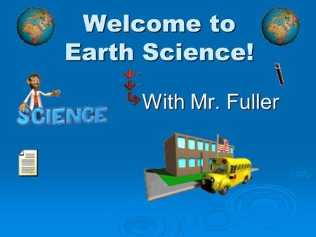 Welcome to Earth Science! With Mr. Fuller. Earth Science  Their are 4 easy things you will need to do by the end of today: Finish this video presentation.