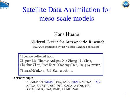 1 Satellite Data Assimilation for meso-scale models Hans Huang National Center for Atmospheric Research (NCAR is sponsored by the National Science Foundation)