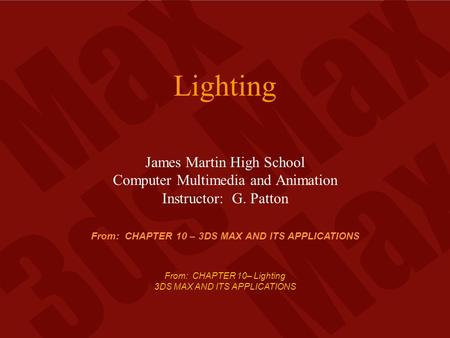 From: CHAPTER 10– Lighting 3DS MAX AND ITS APPLICATIONS Lighting James Martin High School Computer Multimedia and Animation Instructor: G. Patton From:
