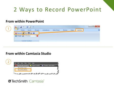 2 Ways to Record PowerPoint From within PowerPoint From within Camtasia Studio.