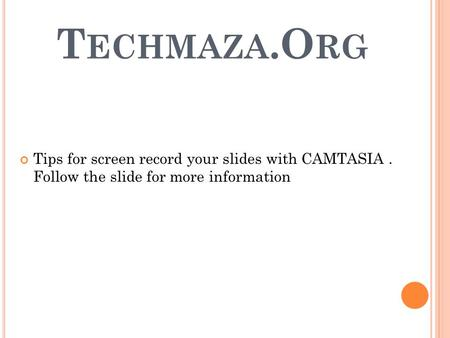 T ECHMAZA.O RG Tips for screen record your slides with CAMTASIA. Follow the slide for more information.