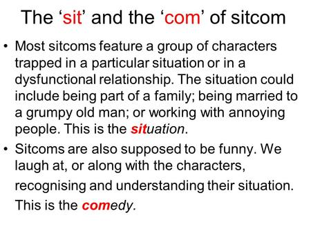 The 'sit' and the 'com' of sitcom Most sitcoms feature a group of characters trapped in a particular situation or in a dysfunctional relationship. The.