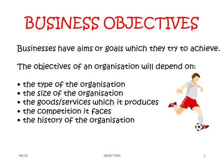 PM/O2OBJECTIVES1 BUSINESS OBJECTIVES Businesses have aims or goals which they try to achieve. The objectives of an organisation will depend on: the type.