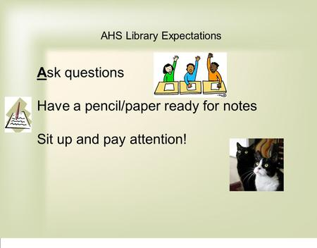 AHS Library Expectations Ask questions Have a pencil/paper ready for notes Sit up and pay attention!