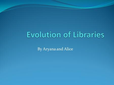 By Aryana and Alice. What were Library's like in the past? Libraries were invented before books, and used for storing important records on clay tablets.