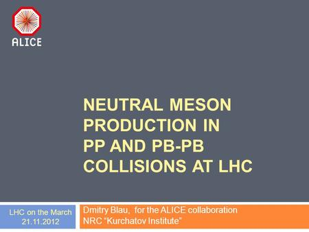 "NEUTRAL MESON PRODUCTION IN PP AND PB-PB COLLISIONS AT LHC Dmitry Blau, for the ALICE collaboration NRC ""Kurchatov Institute"" LHC on the March 21.11.2012."