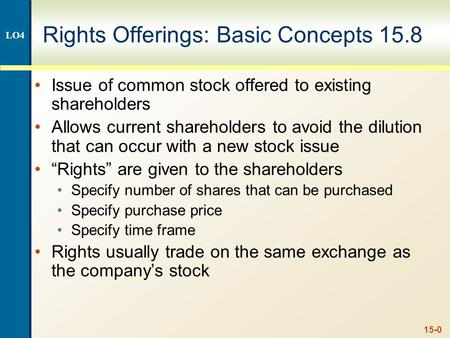 15-0 Rights Offerings: Basic Concepts 15.8 Issue of common stock offered to existing shareholders Allows current shareholders to avoid the dilution that.