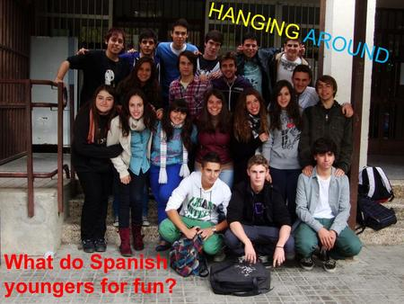 HANGING AROUND.. What do Spanish youngers for fun?