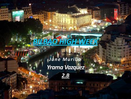 BILBAO HIGH WEEK June Murillo Yrama Vazquez 2.B. INDEX DATE, PLACE.. ACTIVITIES. SPECIAL THINGS OF BILBAO HIGH WEEK.