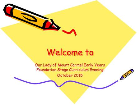 Welcome to Our Lady of Mount Carmel Early Years Foundation Stage Curriculum Evening October 2015.