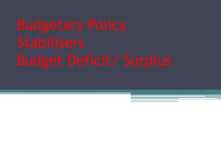 Budgetary Policy Stabilisers Budget Deficit/ Surplus.