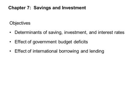 Chapter 7: Savings and Investment Objectives Determinants of saving, investment, and interest rates Effect of government budget deficits Effect of international.