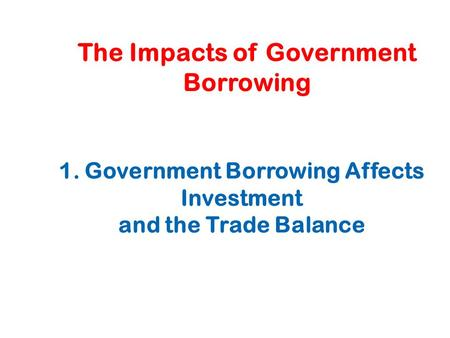The Impacts of Government Borrowing 1. Government Borrowing Affects Investment and the Trade Balance.