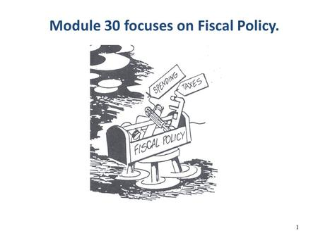 Module 30 focuses on Fiscal Policy. 1. How does the Government Stabilizes the Economy? The Government has two different tool boxes it can use: 1. Fiscal.