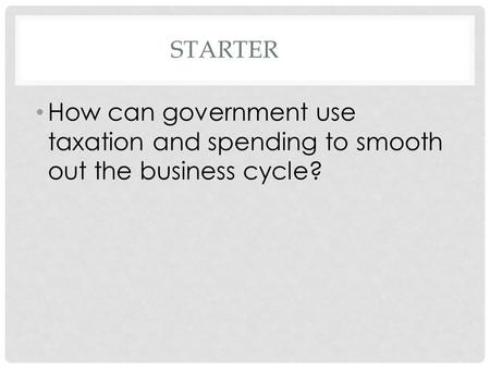 STARTER How can government use taxation and spending to smooth out the business cycle?
