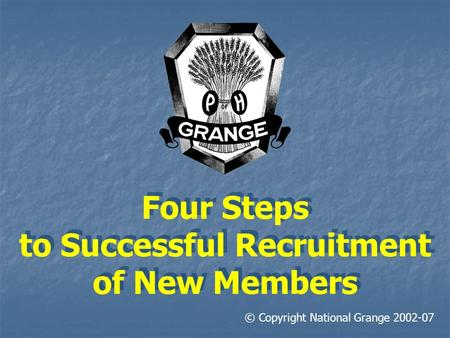 Four Steps to Successful Recruitment of New Members © Copyright National Grange 2002-07.
