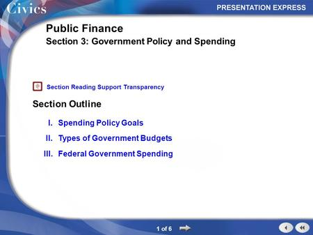 Section Outline 1 of 6 Public Finance Section 3: Government Policy and Spending I.Spending Policy Goals II.Types of Government Budgets III.Federal Government.
