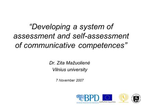"""Developing a system of assessment and self-assessment of communicative competences"" Dr. Zita Mažuolienė Vilnius university 7 November 2007 EUROPOS SĄJUNGA."