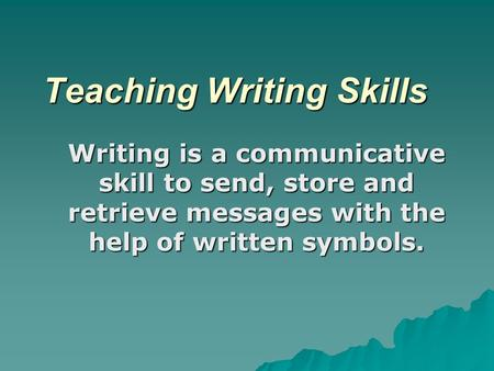Teaching Writing Skills Writing is a communicative skill to send, store and retrieve messages with the help of written symbols.