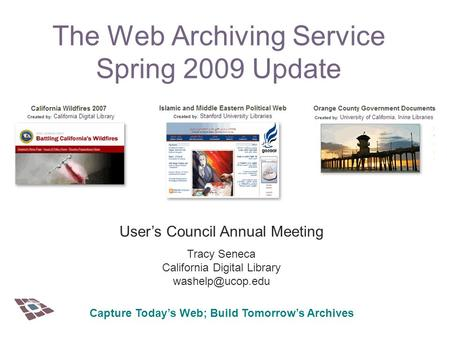 The Web Archiving Service Spring 2009 Update User's Council Annual Meeting Tracy Seneca California Digital Library Capture Today's Web;