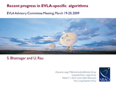 Recent progress in EVLA-specific algorithms EVLA Advisory Committee Meeting, March 19-20, 2009 S. Bhatnagar and U. Rau.