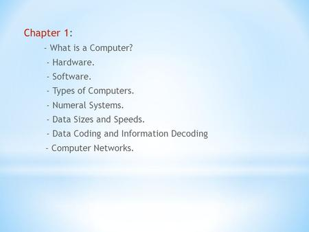 Chapter 1: - What is a Computer? - Hardware. - Software. - Types of Computers. - Numeral Systems. - Data Sizes and Speeds. - Data Coding and Information.