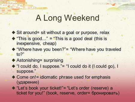 "A Long Weekend  Sit around= sit without a goal or purpose, relax  ""This is good…"" = ""This is a good deal (this is inexpensive, cheap)  ""Where have you."